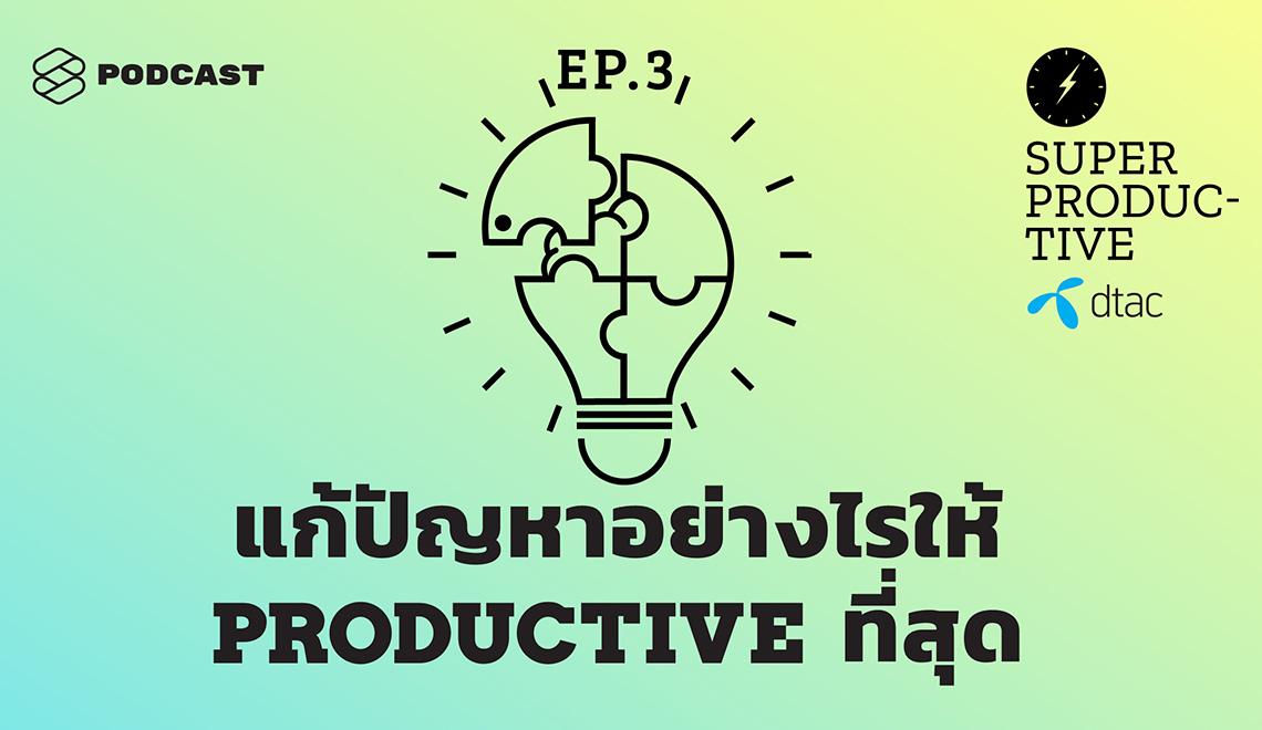 SUPER PRODUCTIVE EP.2 เครื่องมือทางความคิดที่ช่วยควบคุมเวลาชีวิตและแก้ทุกปัญหาอย่าง Productive ที่สุด
