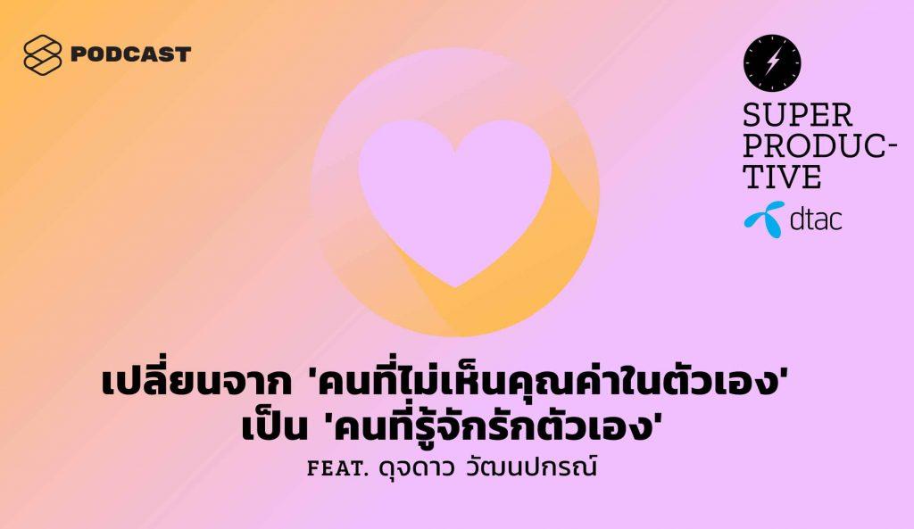 SUPER PRODUCTIVE EP.23 เปลี่ยนจาก 'คนที่ไม่เห็นคุณค่าในตัวเอง' เป็น 'คนที่รู้จักรักตัวเอง' Feat. ดุจดาว วัฒนปกรณ์